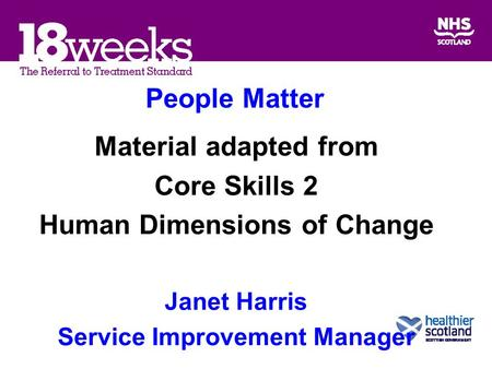 People Matter Material adapted from Core Skills 2 Human Dimensions of Change Janet Harris Service Improvement Manager.
