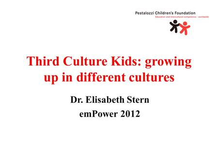 Third Culture Kids: growing up in different cultures Dr. Elisabeth Stern emPower 2012.