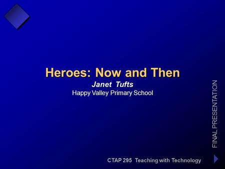 CTAP 295 Teaching with Technology FINAL PRESENTATION Janet Tufts Heroes: Now and Then Happy Valley Primary School.