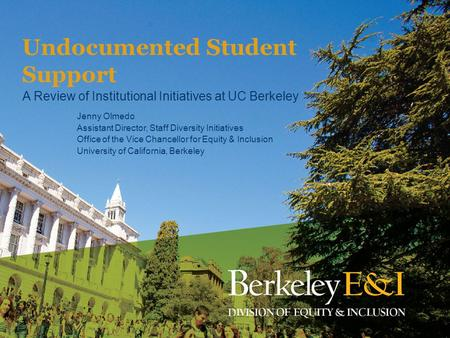 Undocumented Student Support A Review of Institutional Initiatives at UC Berkeley Jenny Olmedo Assistant Director, Staff Diversity Initiatives Office of.