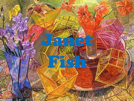 Janet Fish. Janet Fish was born in Boston, Massachusetts in 1938 and raised in Bermuda. Her grandfather, Clark Voorhees was an American Impressionist,