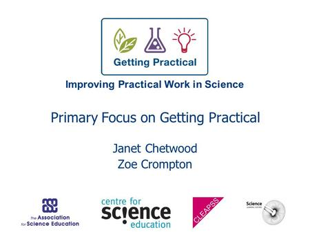 Improving Practical Work in Science Primary Focus on Getting Practical Janet Chetwood Zoe Crompton.