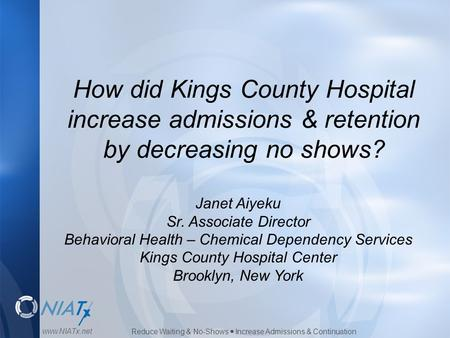 Reduce Waiting & No-Shows  Increase Admissions & Continuation www.NIATx.net How did Kings County Hospital increase admissions & retention by decreasing.