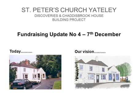 ST. PETER'S CHURCH YATELEY DISCOVERIES & CHADDISBROOK HOUSE BUILDING PROJECT Fundraising Update No 4 – 7 th December Our vision……… Today………