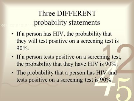 Three DIFFERENT probability statements If a person has HIV, the probability that they will test positive on a screening test is 90%. If a person tests.