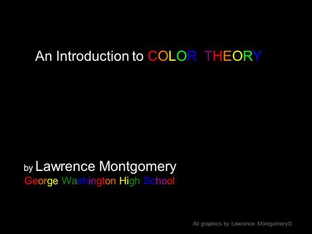 An Introduction to COLOR THEORY by Lawrence Montgomery George Washington High School All graphics by Lawrence Montgomery©