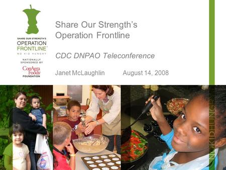 Share Our Strength's Operation Frontline CDC DNPAO Teleconference Janet McLaughlinAugust 14, 2008.