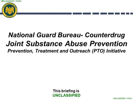 UNCLASSIFIED / FOUO National Guard Bureau- Counterdrug Joint Substance Abuse Prevention Prevention, Treatment and Outreach (PTO) Initiative This briefing.