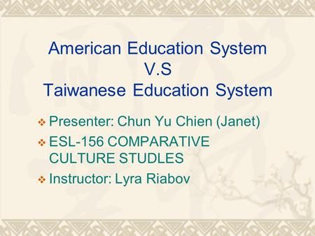 American Education System V.S Taiwanese Education System  Presenter: Chun Yu Chien (Janet)  ESL-156 COMPARATIVE CULTURE STUDLES  Instructor: Lyra Riabov.