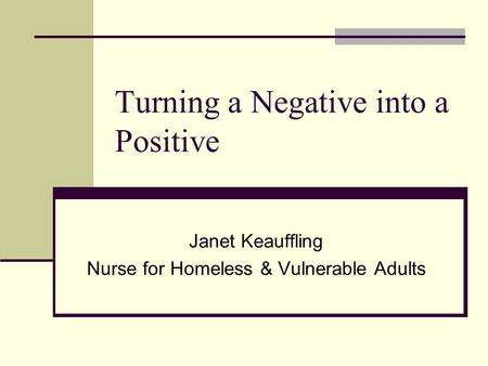 Turning a Negative into a Positive Janet Keauffling Nurse for Homeless & Vulnerable Adults.