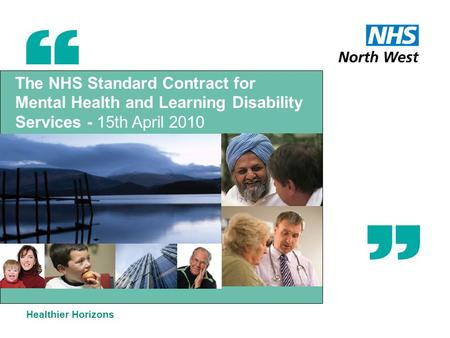 The NHS Standard Contract for Mental Health and Learning Disability Services - 15th April 2010 Healthier Horizons.