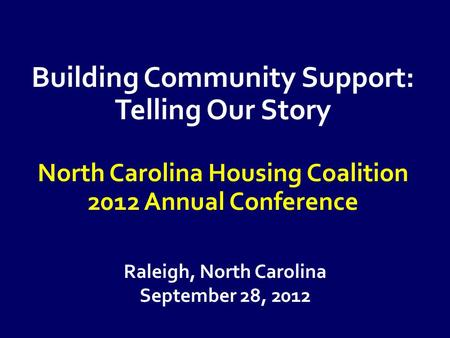 Raleigh, North Carolina September 28, 2012 Building Community Support: Telling Our Story North Carolina Housing Coalition 2012 Annual Conference.