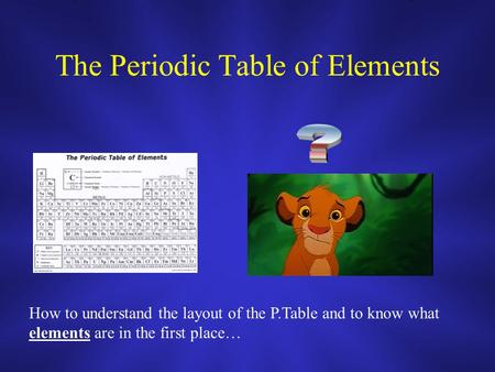 The Periodic Table of Elements How to understand the layout of the P.Table and to know what elements are in the first place…