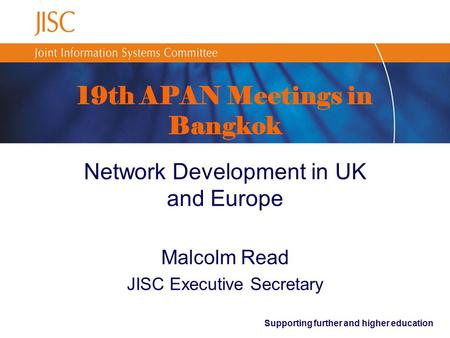 Supporting further and higher education 19th APAN Meetings in Bangkok Network Development in UK and Europe Malcolm Read JISC Executive Secretary.