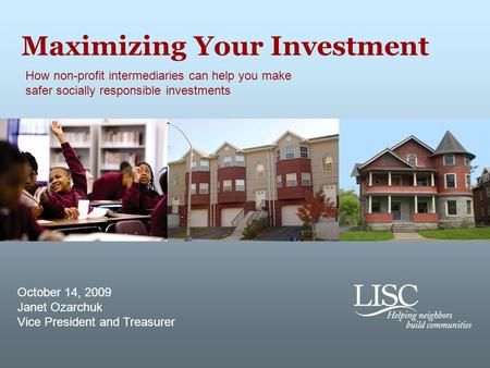 Maximizing Your Investment How non-profit intermediaries can help you make safer socially responsible investments October 14, 2009 Janet Ozarchuk Vice.