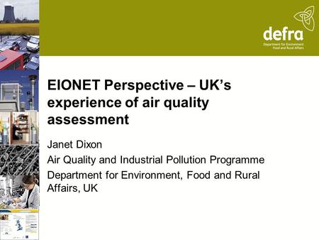 EIONET Perspective – UK's experience of air quality assessment Janet Dixon Air Quality and Industrial Pollution Programme Department for Environment, Food.