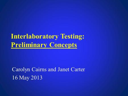Interlaboratory Testing: Preliminary Concepts Carolyn Cairns and Janet Carter 16 May 2013.