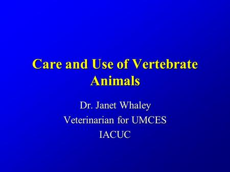 Care and Use of Vertebrate Animals Dr. Janet Whaley Veterinarian for UMCES IACUC.