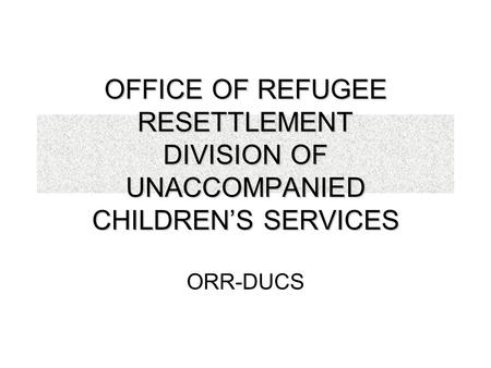 OFFICE OF REFUGEE RESETTLEMENT DIVISION OF UNACCOMPANIED CHILDREN'S SERVICES ORR-DUCS.