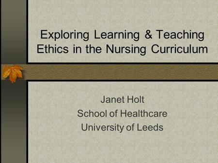 Exploring Learning & Teaching Ethics in the Nursing Curriculum Janet Holt School of Healthcare University of Leeds.