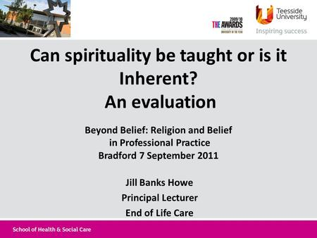 Can spirituality be taught or is it Inherent? An evaluation Beyond Belief: Religion and Belief in Professional Practice Bradford 7 September 2011 Jill.