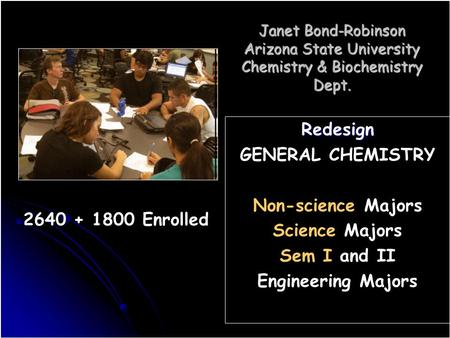 Janet Bond-Robinson Arizona State University Chemistry & Biochemistry Dept. Redesign GENERAL CHEMISTRY Non-science Majors Science Majors Sem I and II Engineering.