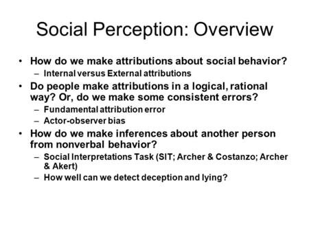 Social Perception: Overview How do we make attributions about social behavior? –Internal versus External attributions Do people make attributions in a.