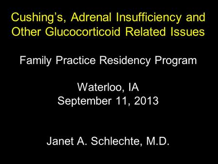 Cushing's, Adrenal Insufficiency and Other Glucocorticoid Related Issues Family Practice Residency Program Waterloo, IA September 11, 2013 Janet A.