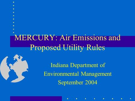 MERCURY: Air Emissions and Proposed Utility Rules Indiana Department of Environmental Management September 2004.
