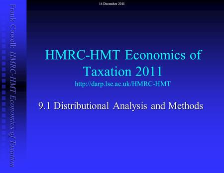 Frank Cowell: HMRC-HMT Economics of Taxation HMRC-HMT Economics of Taxation 2011  9.1 Distributional Analysis and Methods.
