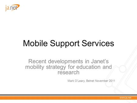 Mobile Support Services Recent developments in Janet's mobility strategy for education and research Mark O'Leary, Belnet November 2011.