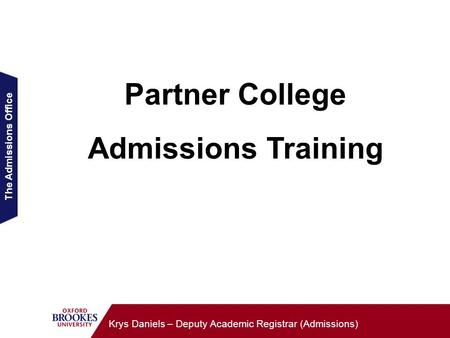 The Admissions Office Krys Daniels – Deputy Academic Registrar (Admissions) Partner College Admissions Training.