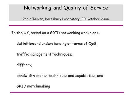 Networking and Quality of Service Robin Tasker, Daresbury Laboratory, 20 October 2000 In the UK, based on a GRID networking workplan :- definition and.