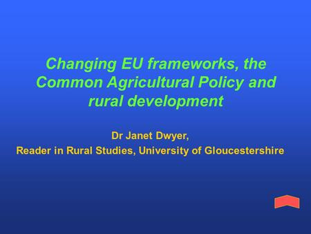 Changing EU frameworks, the Common Agricultural Policy and rural development Dr Janet Dwyer, Reader in Rural Studies, University of Gloucestershire.