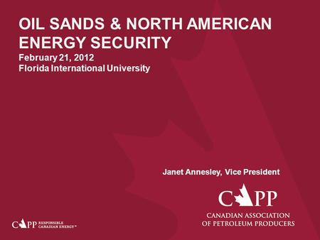 OIL SANDS & NORTH AMERICAN ENERGY SECURITY February 21, 2012 Florida International University Janet Annesley, Vice President.