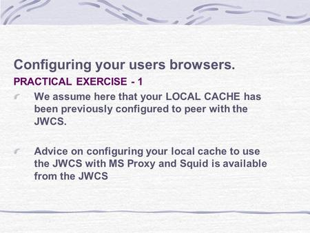 Configuring your users browsers. PRACTICAL EXERCISE - 1 We assume here that your LOCAL CACHE has been previously configured to peer with the JWCS. Advice.
