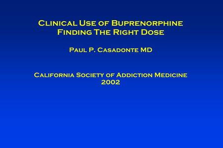 Clinical Use of Buprenorphine Finding The Right Dose Paul P. Casadonte MD California Society of Addiction Medicine 2002.