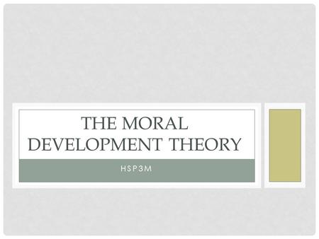 HSP3M THE MORAL DEVELOPMENT THEORY. He was intrigued by the findings of Piaget, and from this inspiration he created three stages of moral development.