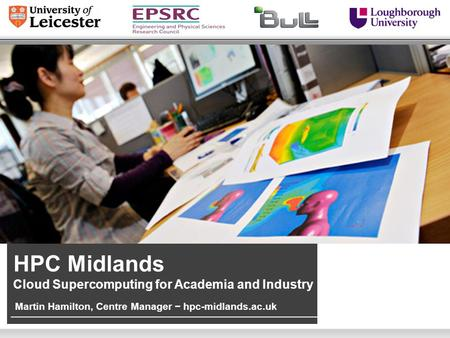 Martin Hamilton, Centre Manager − hpc-midlands.ac.uk HPC Midlands Cloud Supercomputing for Academia and Industry.