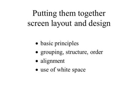 Putting them together screen layout and design  basic principles  grouping, structure, order  alignment  use of white space.