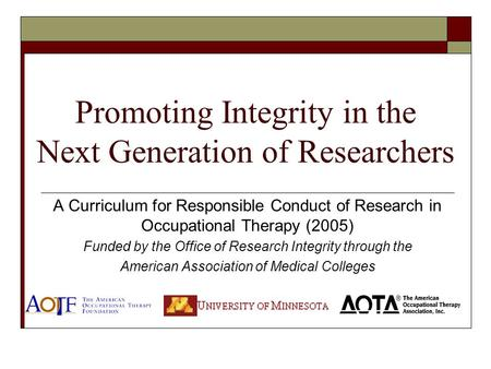 Promoting Integrity in the Next Generation <strong>of</strong> Researchers A Curriculum for Responsible Conduct <strong>of</strong> Research in Occupational Therapy (2005) Funded by the.
