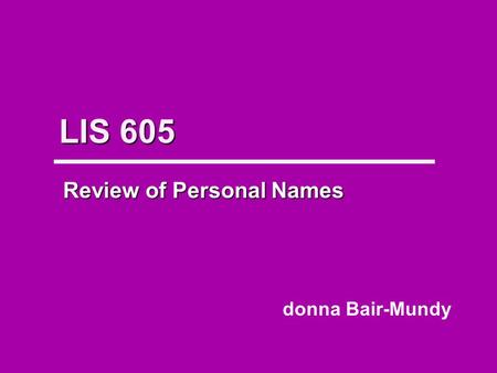 LIS 605 Review of Personal Names donna Bair-Mundy.