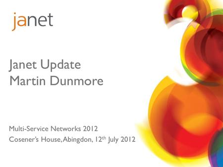 Janet Update Martin Dunmore Multi-Service Networks 2012 Cosener's House, Abingdon, 12 th July 2012.