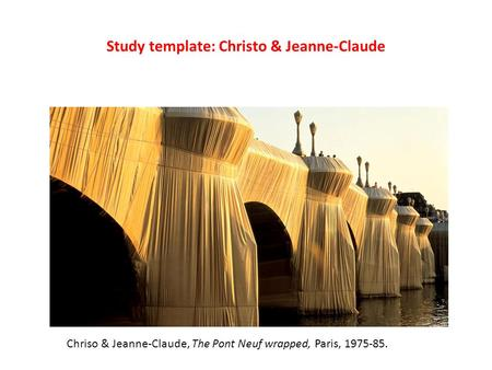Study template: Christo & Jeanne-Claude Chriso & Jeanne-Claude, The Pont Neuf wrapped, Paris, 1975-85.