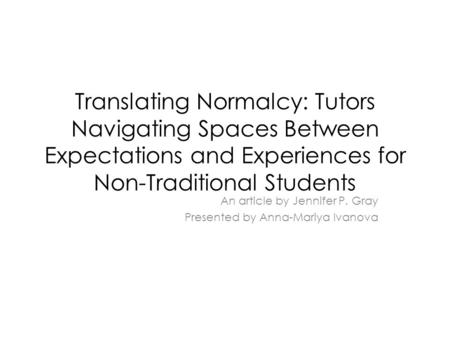 Translating Normalcy: Tutors Navigating Spaces Between Expectations and Experiences for Non-Traditional Students An article by Jennifer P. Gray Presented.