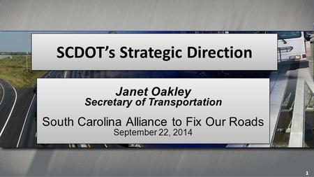 SCDOT's Strategic Direction Janet Oakley Secretary of Transportation South Carolina Alliance to Fix Our Roads September 22, 2014 Janet Oakley Secretary.