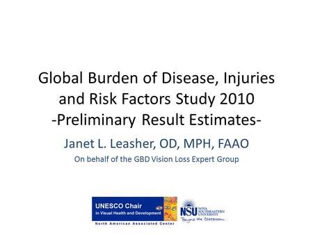Global Burden of Disease, Injuries and Risk Factors Study 2010 -Preliminary Result Estimates- Janet L. Leasher, OD, MPH, FAAO On behalf of the GBD Vision.