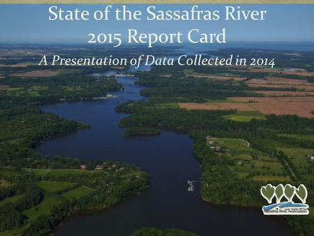 A Presentation of Data Collected in 2014 State of the Sassafras River 2015 Report Card.