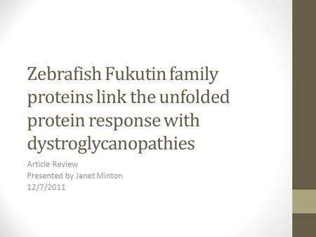 Zebrafish Fukutin family proteins link the unfolded protein response with dystroglycanopathies Article Review Presented by Janet Minton 12/7/2011.