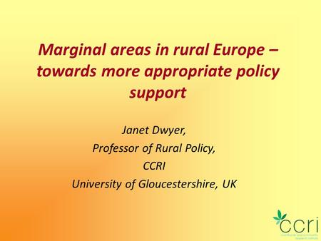 Marginal areas in rural Europe – towards more appropriate policy support Janet Dwyer, Professor of Rural Policy, CCRI University of Gloucestershire, UK.